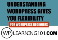 WordPress For Beginners - Understanding WordPress Gives You Flexibility